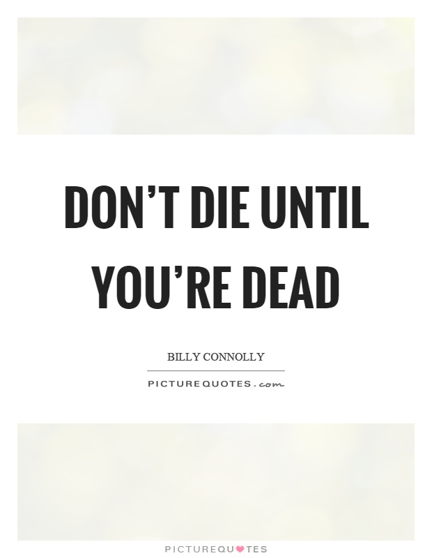 Don't die until you're dead Picture Quote #1