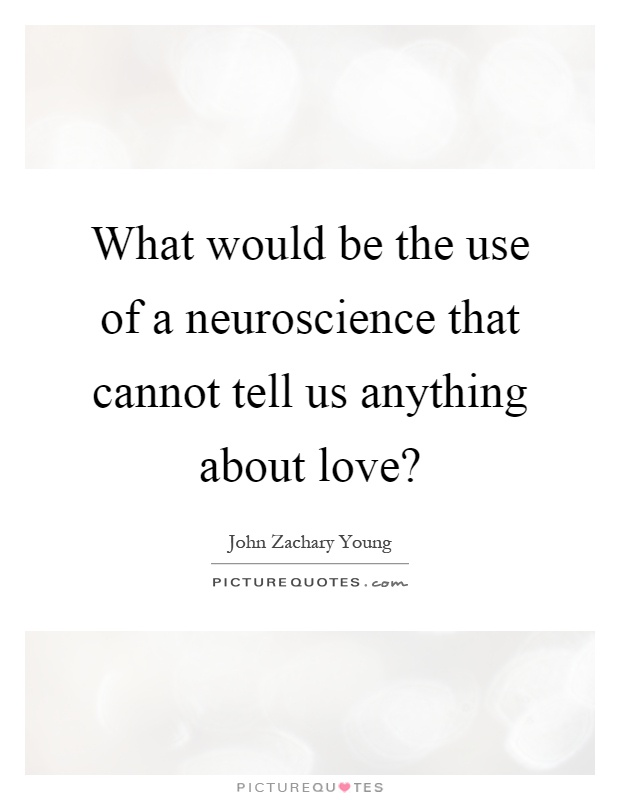 What would be the use of a neuroscience that cannot tell us anything about love? Picture Quote #1