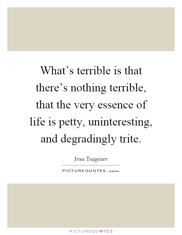 What's terrible is that there's nothing terrible, that the very essence of life is petty, uninteresting, and degradingly trite Picture Quote #1