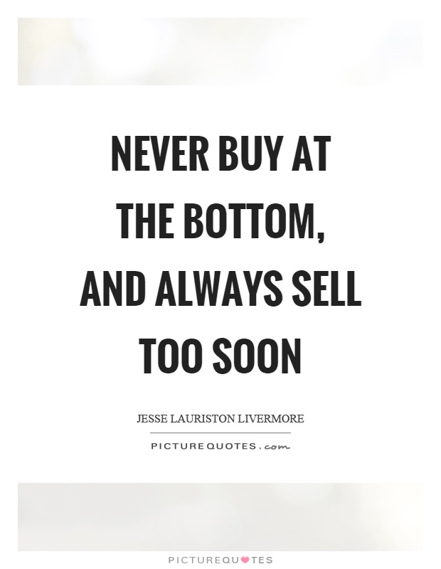 Never buy at the bottom, and always sell too soon Picture Quote #1