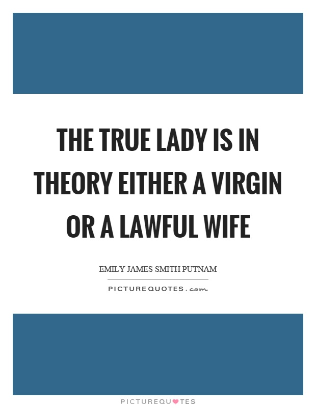 The true lady is in theory either a virgin or a lawful wife Picture Quote #1