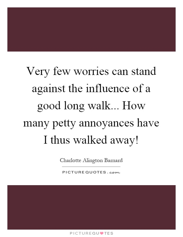 Very few worries can stand against the influence of a good long walk... How many petty annoyances have I thus walked away! Picture Quote #1