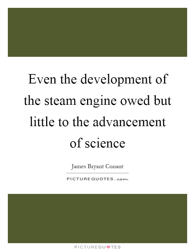 Even the development of the steam engine owed but little to the advancement of science Picture Quote #1