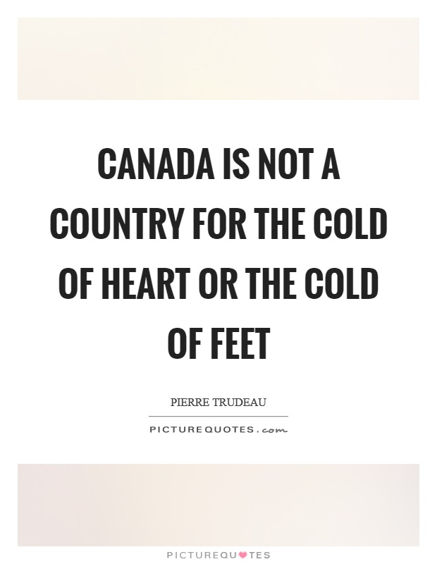 Canada is not a country for the cold of heart or the cold of feet Picture Quote #1