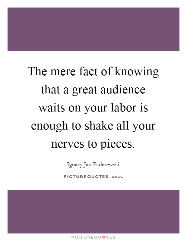 The mere fact of knowing that a great audience waits on your labor is enough to shake all your nerves to pieces Picture Quote #1