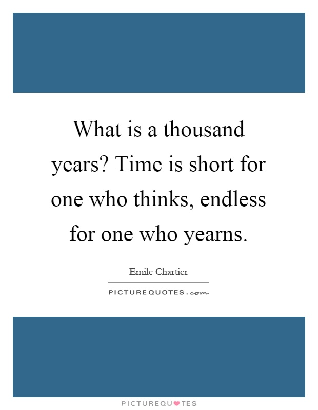 What is a thousand years? Time is short for one who thinks, endless for one who yearns Picture Quote #1