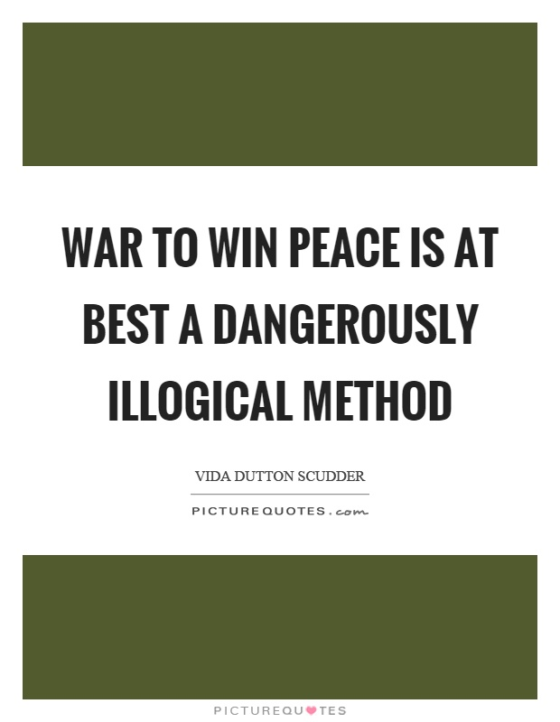 War to win peace is at best a dangerously illogical method Picture Quote #1