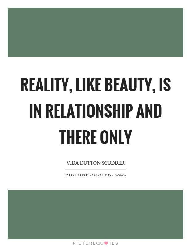 Reality, like beauty, is in relationship and there only Picture Quote #1