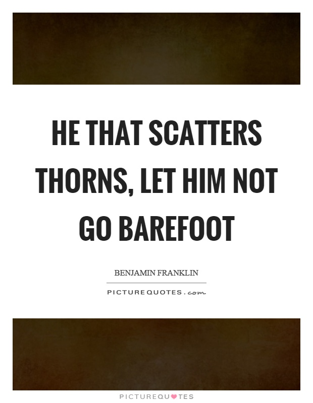 He that scatters thorns, let him not go barefoot Picture Quote #1