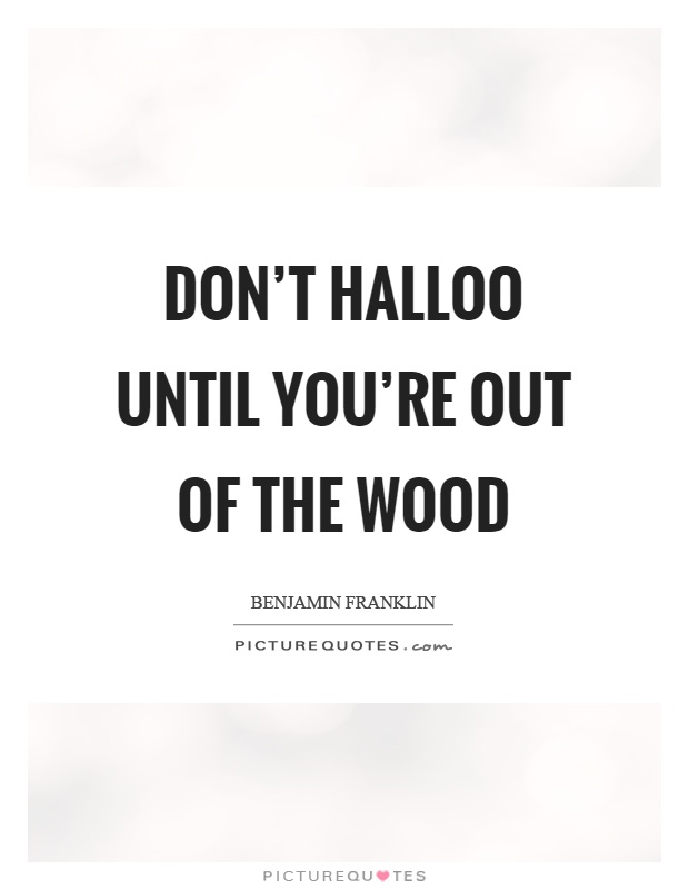 Don't halloo until you're out of the wood Picture Quote #1
