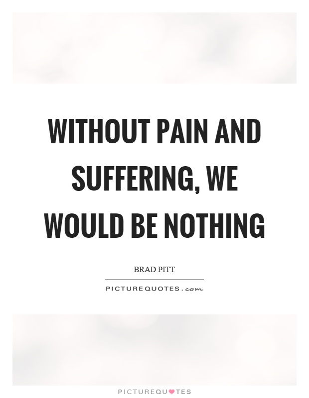 Without pain and suffering, we would be nothing Picture Quote #1