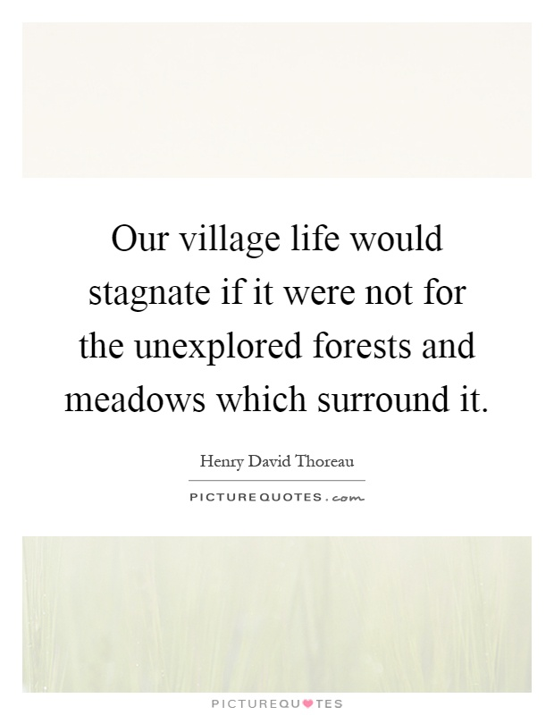 Our village life would stagnate if it were not for the unexplored forests and meadows which surround it Picture Quote #1