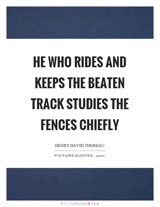 He who rides and keeps the beaten track studies the fences chiefly Picture Quote #1