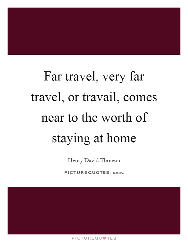 Far travel, very far travel, or travail, comes near to the worth of staying at home Picture Quote #1