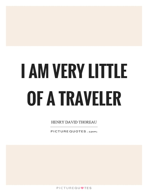 I am very little of a traveler Picture Quote #1