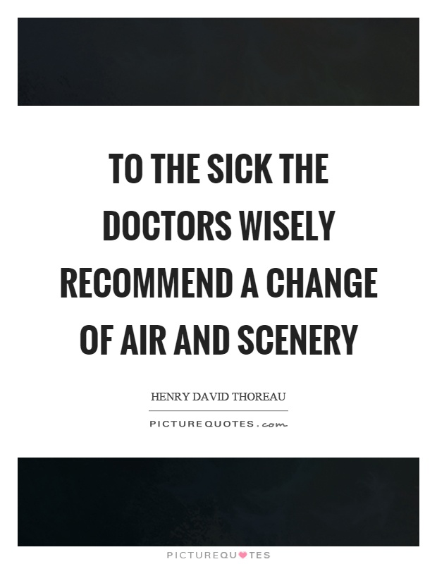 To the sick the doctors wisely recommend a change of air and scenery Picture Quote #1