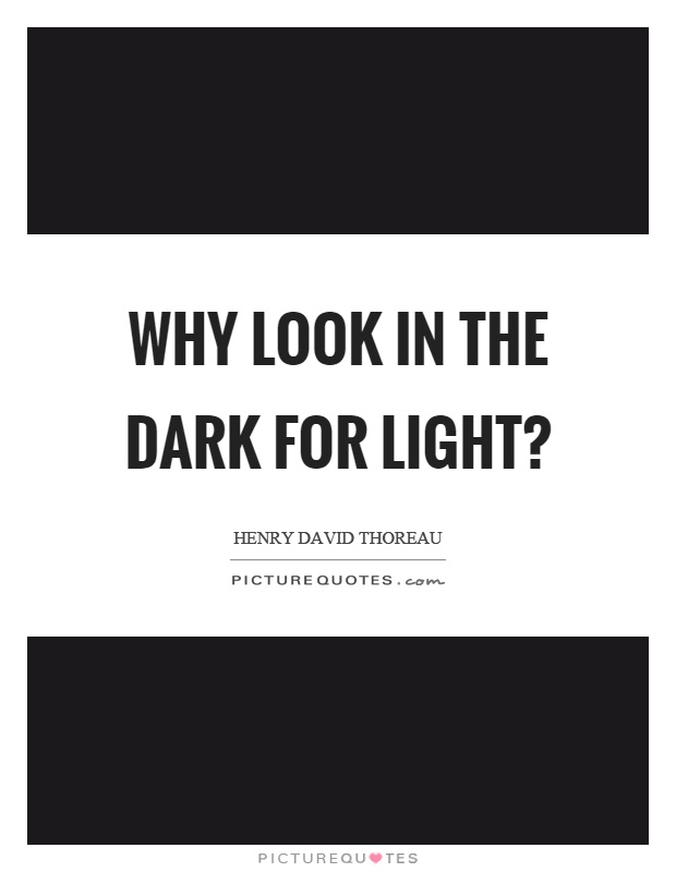 Why look in the dark for light? Picture Quote #1