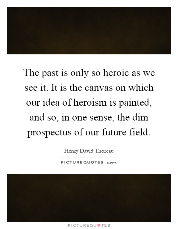 The past is only so heroic as we see it. It is the canvas on which our idea of heroism is painted, and so, in one sense, the dim prospectus of our future field Picture Quote #1