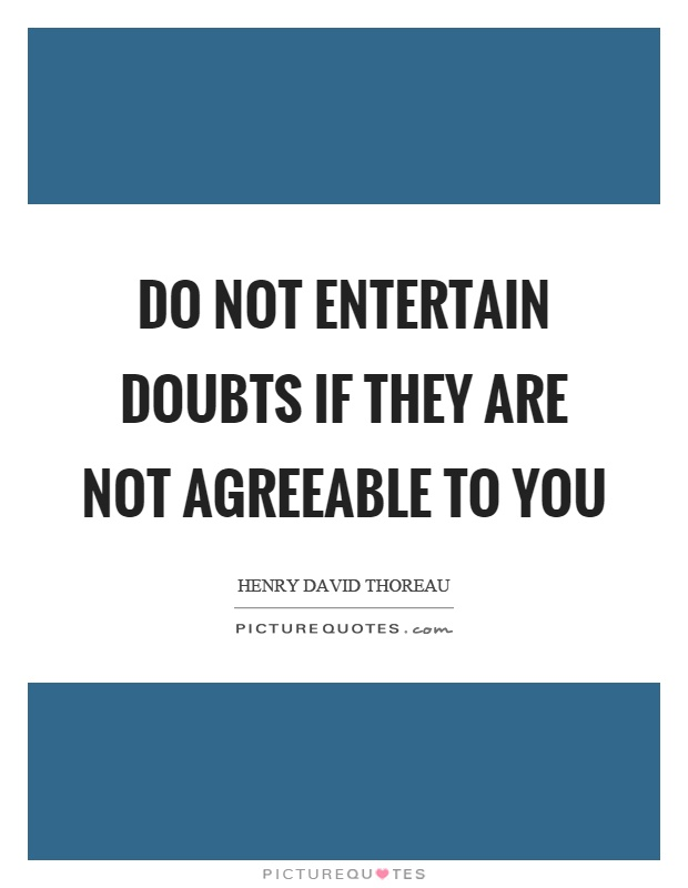 Do not entertain doubts if they are not agreeable to you Picture Quote #1