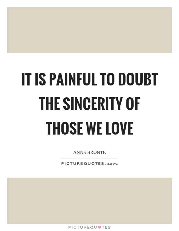 It is painful to doubt the sincerity of those we love Picture Quote #1