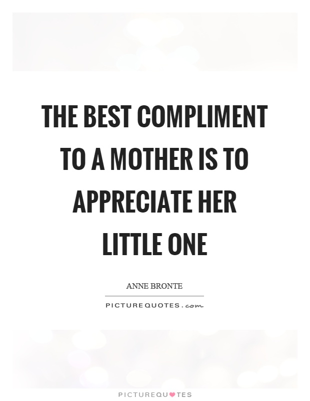 The best compliment to a mother is to appreciate her little one Picture Quote #1