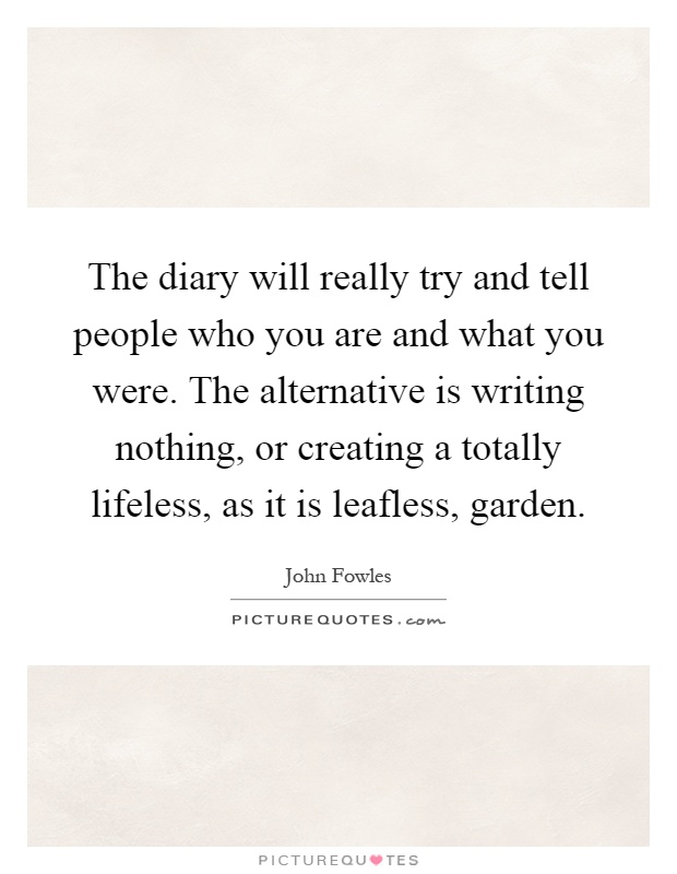 The diary will really try and tell people who you are and what you were. The alternative is writing nothing, or creating a totally lifeless, as it is leafless, garden Picture Quote #1