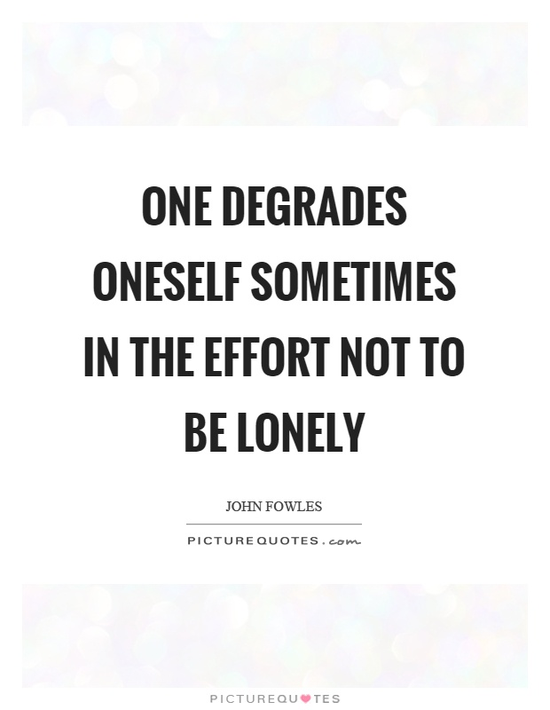 One degrades oneself sometimes in the effort not to be lonely Picture Quote #1