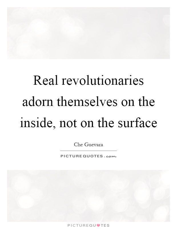 Real revolutionaries adorn themselves on the inside, not on the surface Picture Quote #1