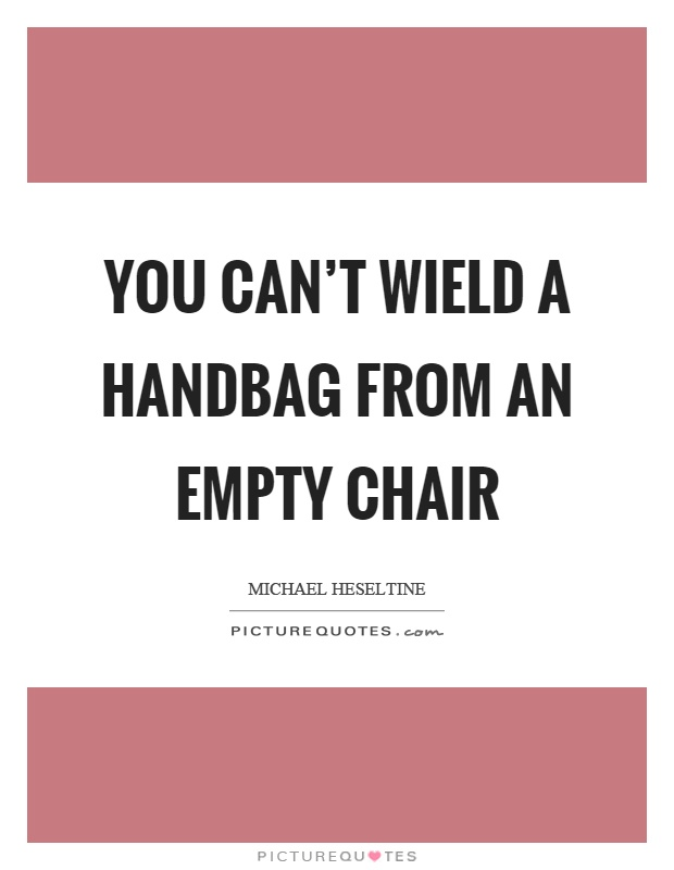 You can't wield a handbag from an empty chair Picture Quote #1