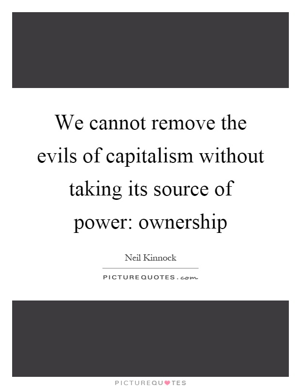 We cannot remove the evils of capitalism without taking its source of power: ownership Picture Quote #1
