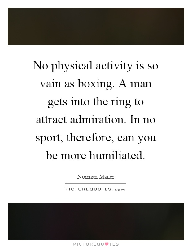 No physical activity is so vain as boxing. A man gets into the ring to attract admiration. In no sport, therefore, can you be more humiliated Picture Quote #1