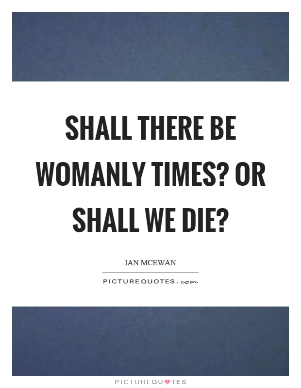 Shall there be womanly times? Or shall we die? Picture Quote #1