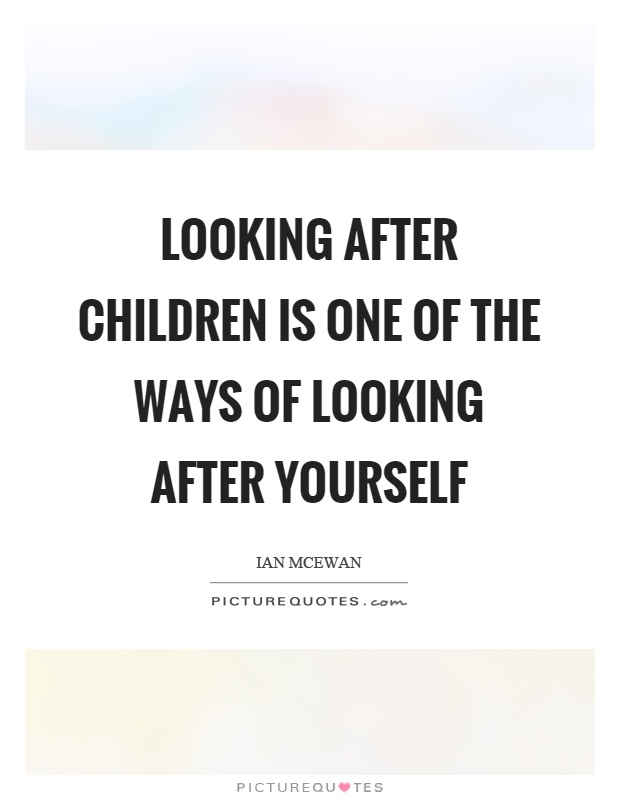 Looking after children is one of the ways of looking after yourself Picture Quote #1