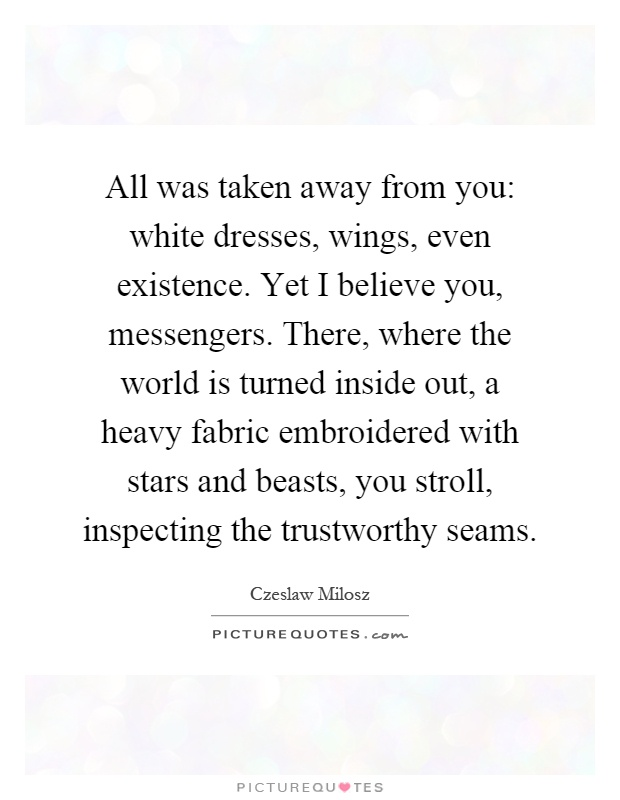 All was taken away from you: white dresses, wings, even existence. Yet I believe you, messengers. There, where the world is turned inside out, a heavy fabric embroidered with stars and beasts, you stroll, inspecting the trustworthy seams Picture Quote #1