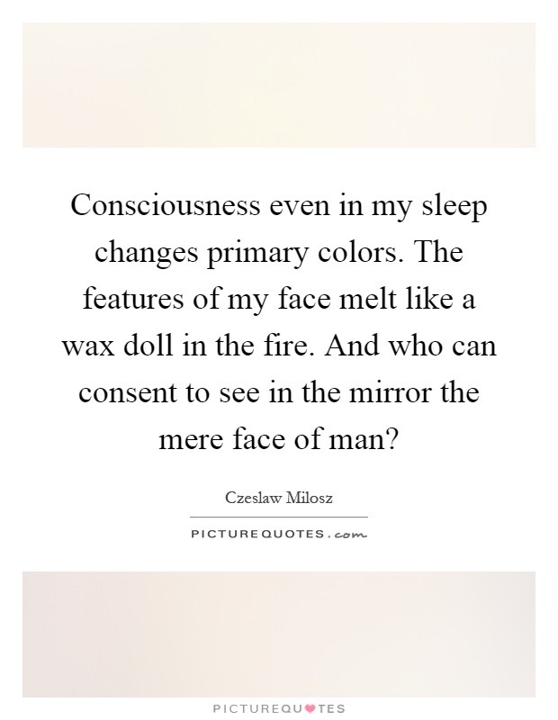 Consciousness even in my sleep changes primary colors. The features of my face melt like a wax doll in the fire. And who can consent to see in the mirror the mere face of man? Picture Quote #1