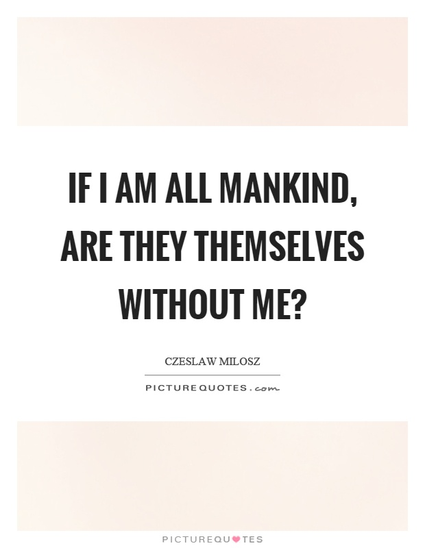 If I am all mankind, are they themselves without me? Picture Quote #1