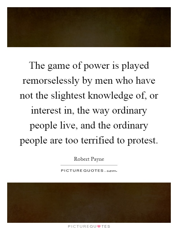 The game of power is played remorselessly by men who have not the slightest knowledge of, or interest in, the way ordinary people live, and the ordinary people are too terrified to protest Picture Quote #1