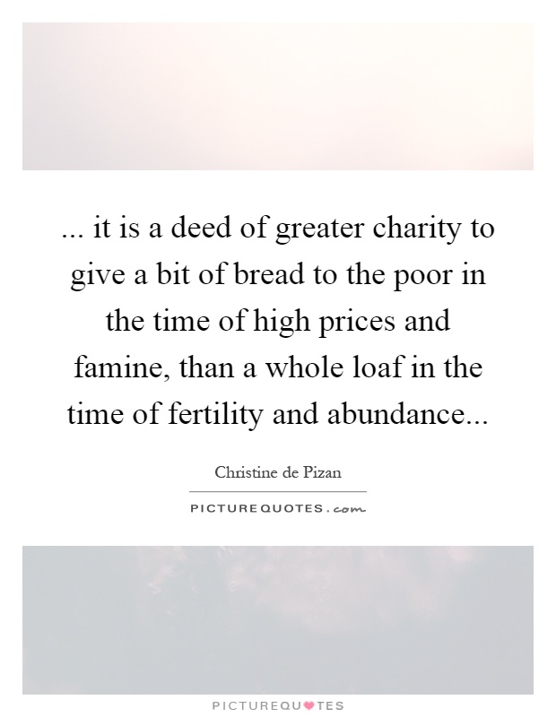... it is a deed of greater charity to give a bit of bread to the poor in the time of high prices and famine, than a whole loaf in the time of fertility and abundance Picture Quote #1
