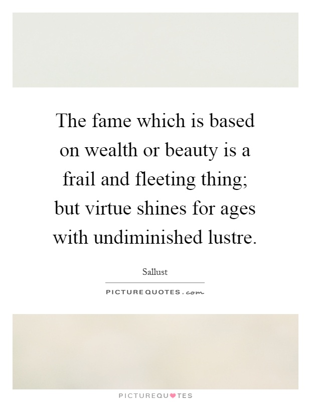 The fame which is based on wealth or beauty is a frail and fleeting thing; but virtue shines for ages with undiminished lustre Picture Quote #1