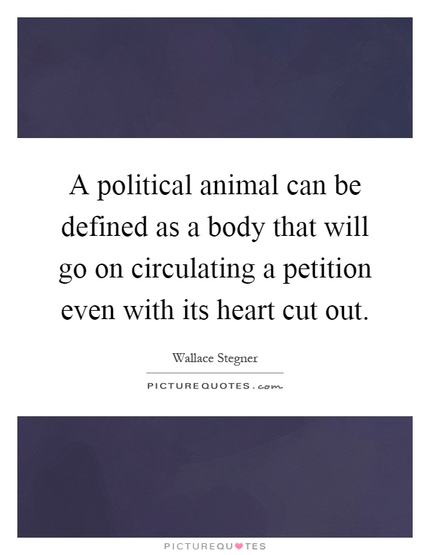 A political animal can be defined as a body that will go on circulating a petition even with its heart cut out Picture Quote #1