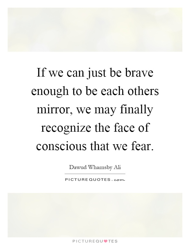 If we can just be brave enough to be each others mirror, we may finally recognize the face of conscious that we fear Picture Quote #1