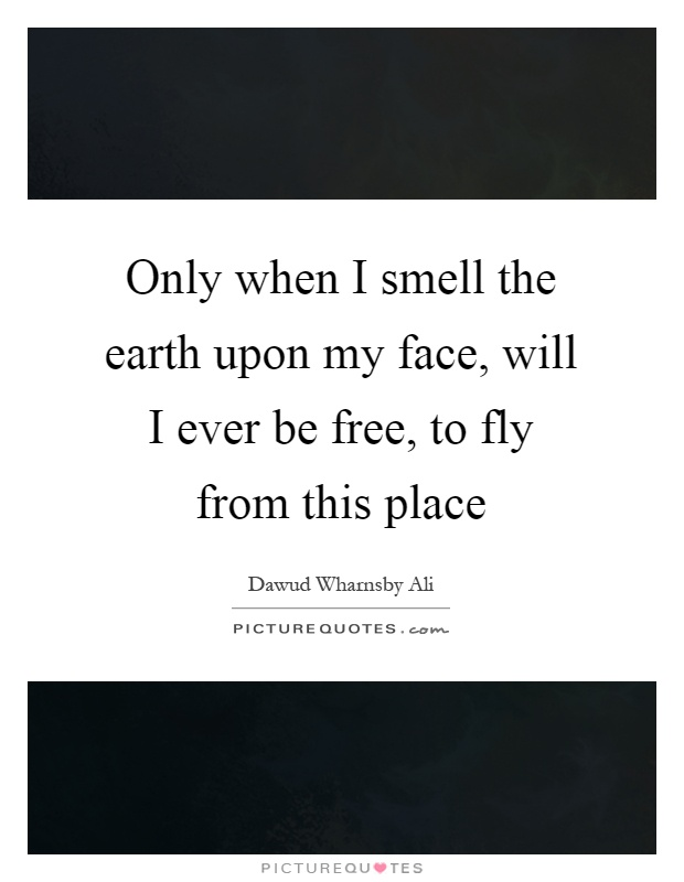 Only when I smell the earth upon my face, will I ever be free, to fly from this place Picture Quote #1