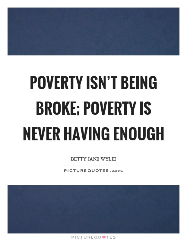Poverty isn't being broke; poverty is never having enough Picture Quote #1