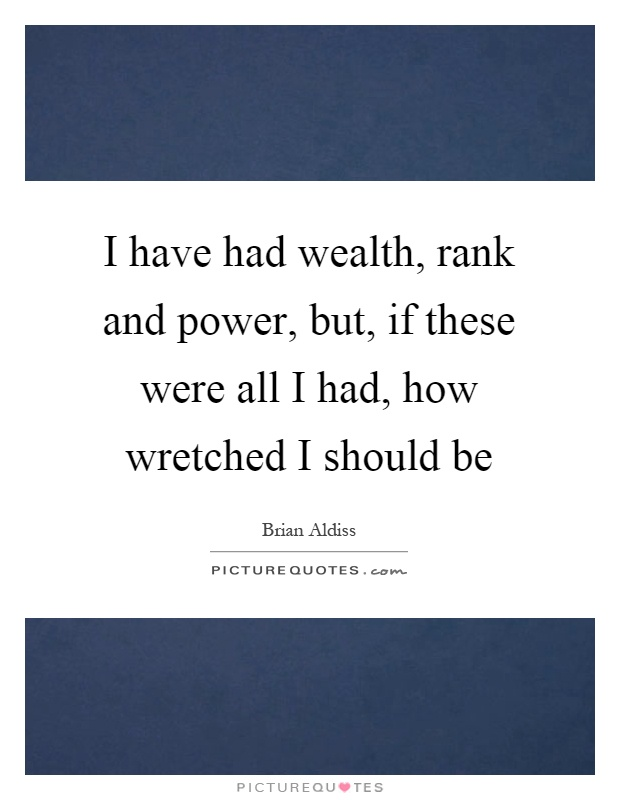 I have had wealth, rank and power, but, if these were all I had, how wretched I should be Picture Quote #1