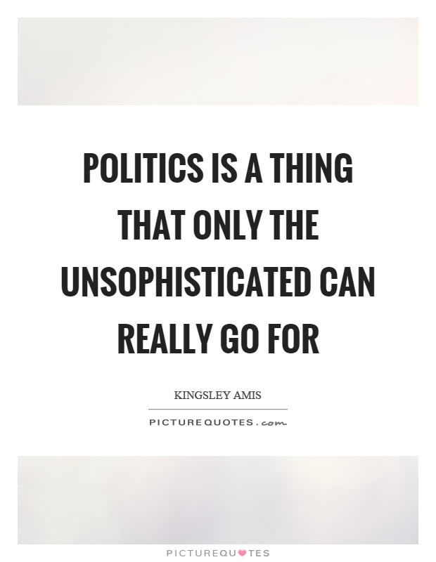 Politics is a thing that only the unsophisticated can really go for Picture Quote #1