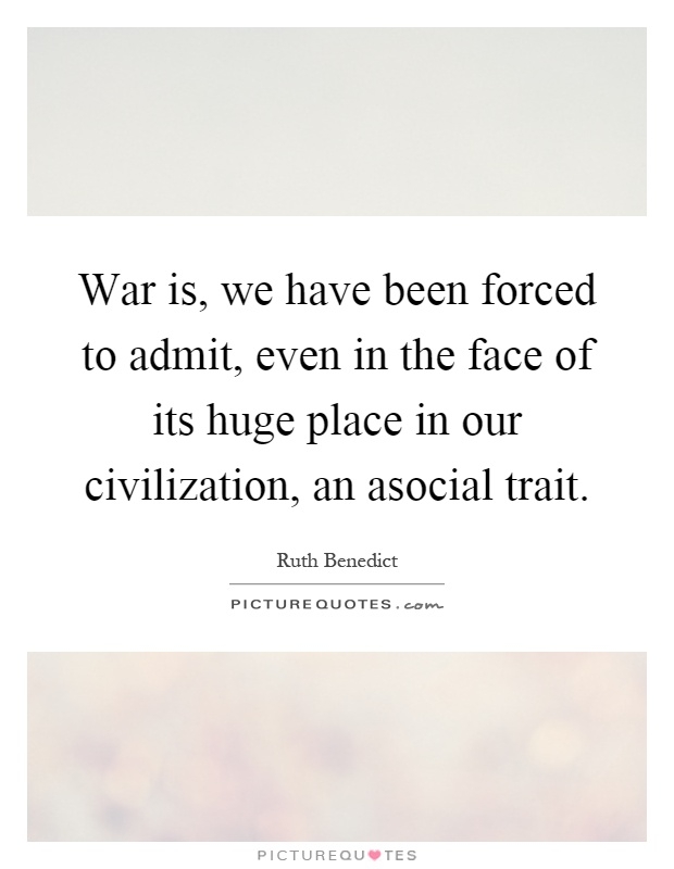 War is, we have been forced to admit, even in the face of its huge place in our civilization, an asocial trait Picture Quote #1