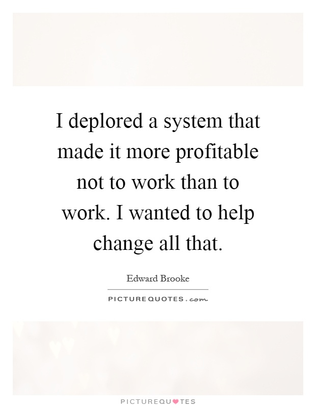 I deplored a system that made it more profitable not to work than to work. I wanted to help change all that Picture Quote #1