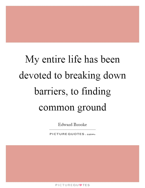 My entire life has been devoted to breaking down barriers, to finding common ground Picture Quote #1