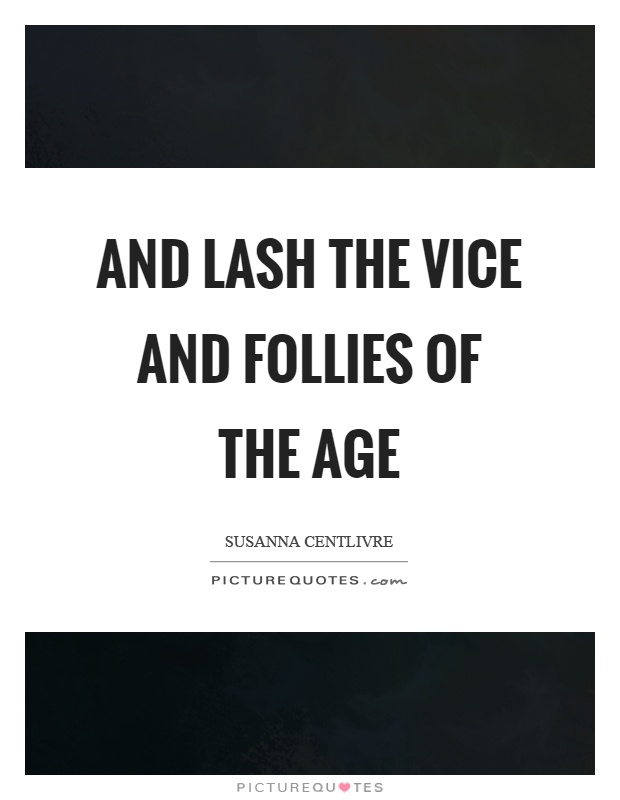 And lash the vice and follies of the age Picture Quote #1