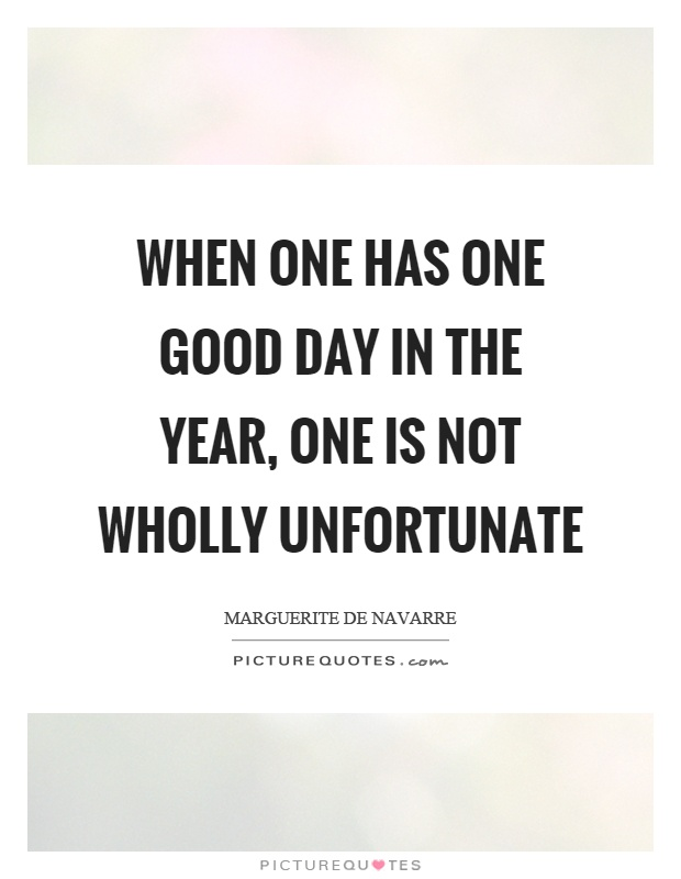 When one has one good day in the year, one is not wholly unfortunate Picture Quote #1
